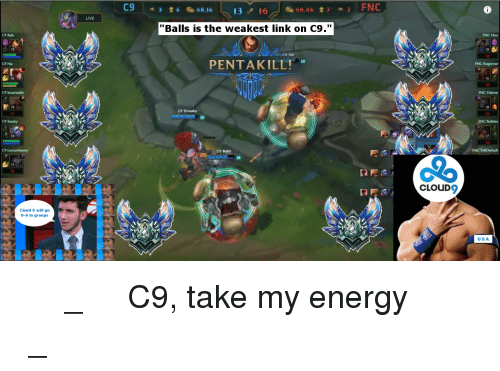 """C9 Sneaky: C9 Balls  C9 Hai  C9 Incarnation  C9 Sneaky  Cloud 9 will go  0-6 in groups  LIVE  C9  3 t 6 68.1k  68.4k  13  16  """"Balls is the weakest link on C9.""""  CB Hall  PENTAKILL!  C9 Sneaky  C9 Balls  FNC  CLOUD  FNC Huni  FNC Regnover  FNC Febiven  FNC YellOwStaR  USA ༼ つ ◕_◕ ༽つ C9, take my energy ༼ つ ◕_◕ ༽つ"""