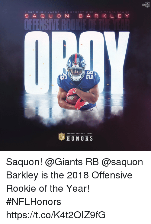 national football league: Ca  1,307 RUSH YARDS 9 1 RECEPTIONS 15 TOUCHDOWN S  S AQ U O N B ARK L E Y  עב  NATIONAL FOOTBALL LEAGUE  HONORS Saquon!   @Giants RB @saquon Barkley is the 2018 Offensive Rookie of the Year! #NFLHonors https://t.co/K4t2OIZ9fG
