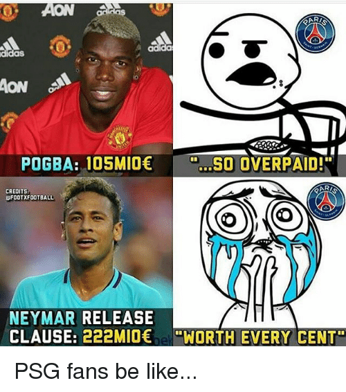 """aon: CA  adida  aS  AON  POGBA: 105MIOSO OVERPAID!""""  CREDITS  FOOTXFOOTBALL  NEYMAR RELEASE  CLAUSE: 222MIO e""""WORTH EVERY CENT"""" PSG fans be like..."""
