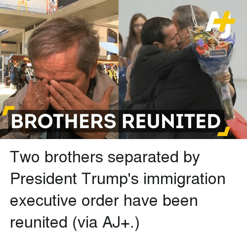 executive orders: CA GROW  BROTHERS REUNITED Two brothers separated by President Trump's immigration executive order have been reunited (via AJ+.)