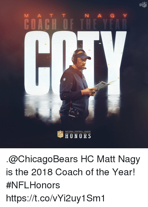 national football league: Ca  M A T T  N A GY  NATIONAL FOOTBALL LEAGUE  HONORS .@ChicagoBears HC Matt Nagy is the 2018 Coach of the Year! #NFLHonors https://t.co/vYi2uy1Sm1