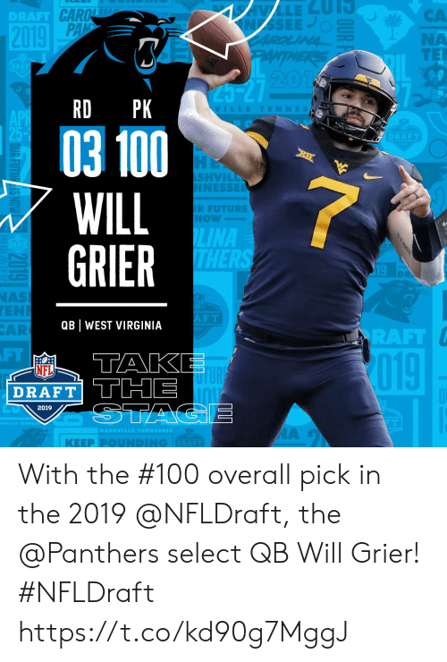 Pounding: CA  NA  TER  DRAFT  20  RD PK  VILLETENNES  03 100  WILL  GRIER  DRAFT  SHVIL  NESSE  R FUTURE  Now  LINA  THER  19  NAS  EN  AR  F T  QB WEST VIRGINIA  RAFT  FT  TAK  019  NFL  DRAFT THE  2019  | KEEP PⓞUNDING  DRAFT With the #100 overall pick in the 2019 @NFLDraft, the @Panthers select QB Will Grier! #NFLDraft https://t.co/kd90g7MggJ