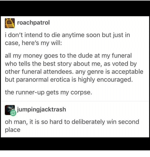 Dude, Memes, and Soon...: CA roachpatrol  i don't intend to die anytime soon but just in  case, here's my will:  all my money goes to the dude at my funeral  who tells the best story about me, as voted by  other funeral attendees. any genre is acceptable  but paranormal erotica is highly encouraged  the runner-up gets my corpse  jumpingjacktrash  oh man, it is so hard to deliberately win second  place