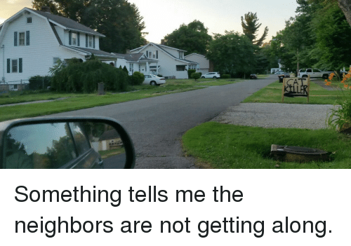 Funny Memes For Neighbors : Ca something tells me the neighbors are not getting along
