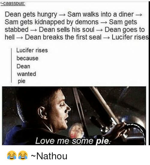 goe: caaSSDutt  Dean gets hungry Sam walks into a diner  Sam gets kidnapped by demons  Sam gets  stabbed Dean sells his soul  Dean goes to  hell Dean breaks the first seal  Lucifer rises  Lucifer rises  because  Dean  wanted  pie  Love me some pie 😂😂 ~Nathouツ