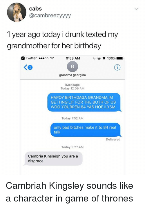Getting Lit: cabs  @cambreezyyyy  1 year ago today i drunk texted my  grandmother for her birthday  a Twitter oo 9:58 AM  2  grandma georgina  iMessage  Today 12:09 AM  HAPOY BIRTHDAGA GRANDMA IM  GETTING LIT FOR THE BOTH OF US  WOO YOURREN 84 YAS HOE ILYSM  Today 1:52 AM  only bad bitches make it to 84 real  talk  Delivered  Today 9:27 AM  Cambria Kinsleigh you are a  disgrace. Cambriah Kingsley sounds like a character in game of thrones