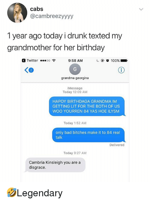 Bad, Birthday, and Drunk: cabs  @cambreezyyyy  1 year ago today i drunk texted my  grandmother for her birthday  Twitter oo 9:58 AM  2  grandma georgina  iMessage  Today 12:09 AM  HAPOY BIRTHDAGA GRANDMA IM  GETTING LIT FOR THE BOTH OF US  WOO YOURREN 84 YAS HOE ILYSM  Today 1:52 AM  only bad bitches make it to 84 real  talk  Delivered  Today 9:27 AM  Cambria Kinsleigh you are a  disgrace. 🤣Legendary