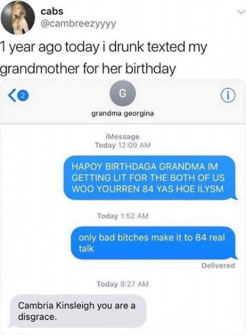 Getting Lit: cabs  @cambreezyyyy  1 year ago today i drunk texted my  grandmother for her birthday  i  grandma georgina  iMessage  Today 12:09 AM  HAPOY BIRTHDAGA GRANDMA IM  GETTING LIT FOR THE BOTH OF US  woo YOURREN 84 YAS HOE ILYSM  Today 1:52 AM  only bad bitches make it to 84 real  talk  Delivered  Today 9:27 AM  Cambria Kinsleigh you are a  disgrace