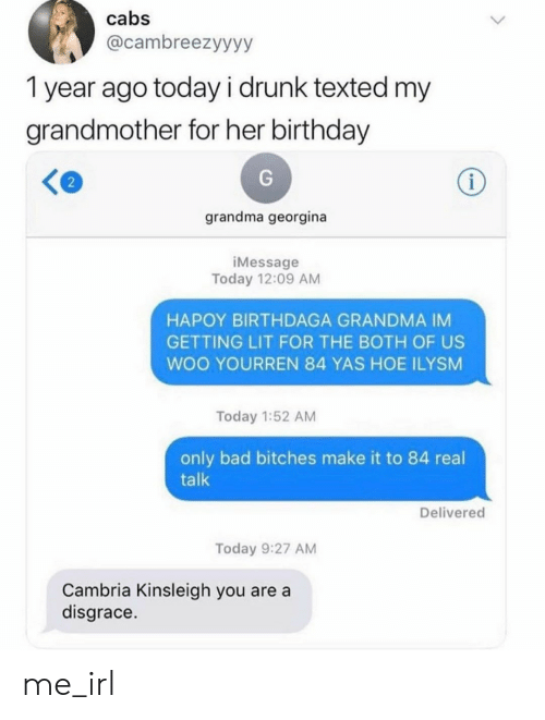 Getting Lit: cabs  @cambreezyyyy  1 year ago today i drunk texted my  grandmother for her birthday  i  grandma georgina  iMessage  Today 12:09 AM  HAPOY BIRTHDAGA GRANDMA IM  GETTING LIT FOR THE BOTH OF US  WOO YOURREN 84 YAS HOE ILYSM  Today 1:52 AM  only bad bitches make it to 84 real  talk  Delivered  Today 9:27 AM  Cambria Kinsleigh you are a  disgrace. me_irl