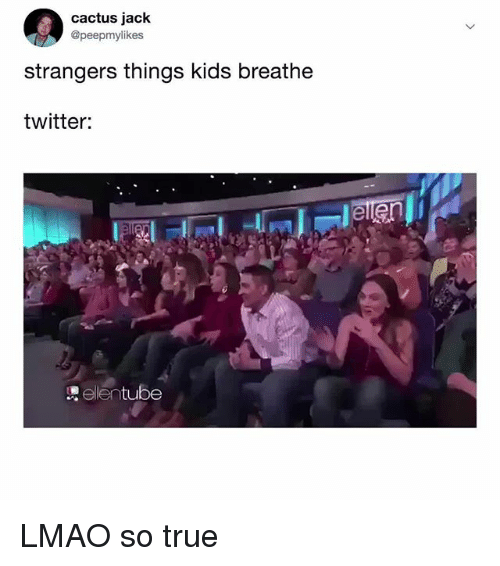 Lmao, True, and Twitter: cactus jack  @peepmylikes  strangers things kids breathe  twitter:  ellentube LMAO so true
