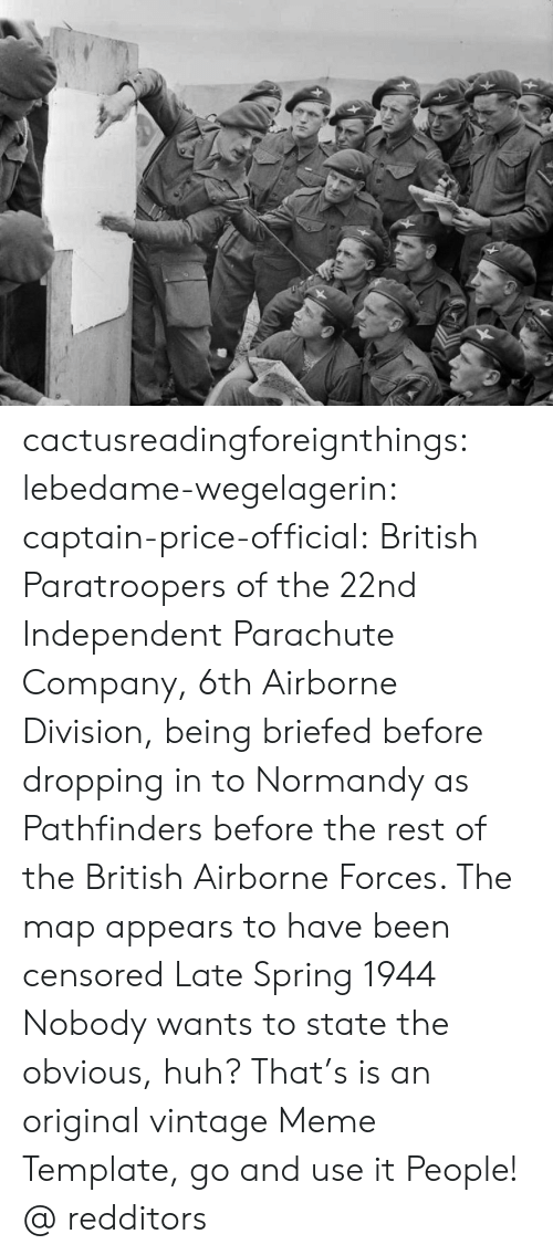 Meme Template: cactusreadingforeignthings:  lebedame-wegelagerin: captain-price-official:   British Paratroopers of the 22nd Independent Parachute Company, 6th Airborne Division, being briefed before dropping in to Normandy as Pathfinders before the rest of the British Airborne Forces. The map appears to have been censored Late Spring 1944   Nobody wants to state the obvious, huh? That's is an original vintage Meme Template, go and use it People!  @ redditors