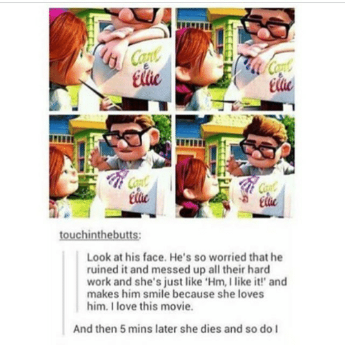 Love, Memes, and Work: Cad  tific  Look at his face. He's so worried that he  ruined it and messed up all their hard  work and she's just like 'Hm, I like it' and  makes him smile because she loves  him. I love this movie.  And then 5 mins later she dies and so do l