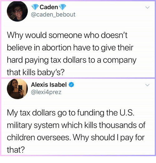 Children, Memes, and Abortion: Caden  @caden_bebout  Why would someone who doesn't  believe in abortion have to give their  hard paying tax dollars to a company  that kills baby's?  Alexis Isabel  @lexi4prez  My tax dollars go to funding the U.S.  military system which kills thousands of  children oversees. Why should I pay for  that?