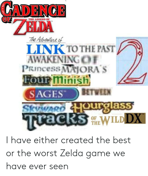 zelda game: CADENCE  OF  THE LEGEND OF  The Adveniture of  LINK TO THE PAST  AWAKENING CE  PRincess MAJORA'S  Four minish  SAGES  BETWEEN  Skvwago Hourglass  Tuacks WILDDX  OF  THE I have either created the best or the worst Zelda game we have ever seen
