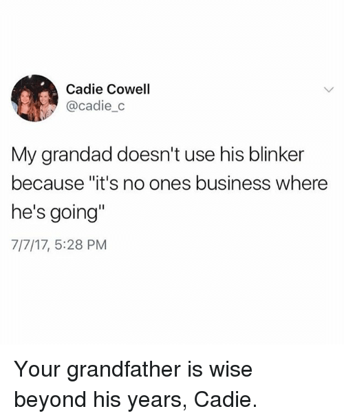 """Business, Girl Memes, and Beyond: Cadie Cowell  @cadie_c  My grandad doesn't use his blinker  because """"it's no ones business where  he's going'  7/7/17, 5:28 PM Your grandfather is wise beyond his years, Cadie."""