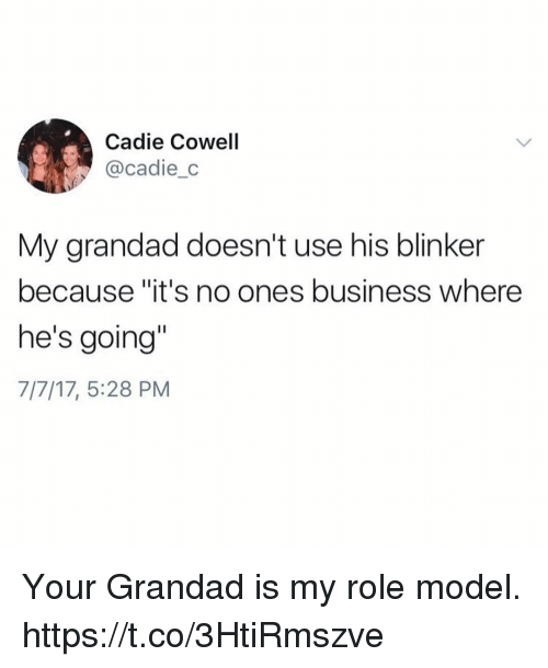"""Funny, Business, and Model: Cadie Cowell  @cadie_o  My grandad doesn't use his blinker  because """"it's no ones business where  he's going'  7/7/17, 5:28 PM Your Grandad is my role model. https://t.co/3HtiRmszve"""