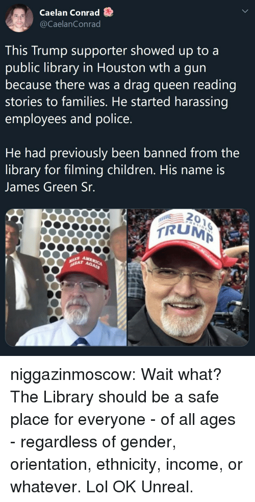 orientation: Caelan Conrad S  @CaelanConrad  This Trump supporter showed up to a  public library in Houston wth a gun  because there was a drag queen reading  stories to families. He started harassing  employees and police  He had previously been banned from the  library for filming children, His name is  James Green Sr  0  RUM  AM  Ag niggazinmoscow: Wait what? The Library should be a safe place for everyone - of all ages - regardless of gender, orientation, ethnicity, income, or whatever. Lol OK  Unreal.