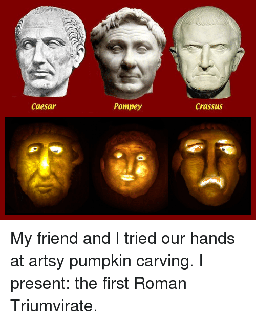 Caesar pompey crassus my friend and i tried our hands at