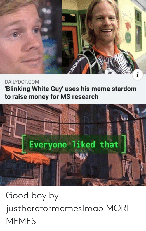 white guy: CAF  i  DAILYDOT COM  'Blinking White Guy' uses his meme stardom  to raise money for MS research  Everyone 1iked that  FUNDRAIS Good boy by justhereformemeslmao MORE MEMES