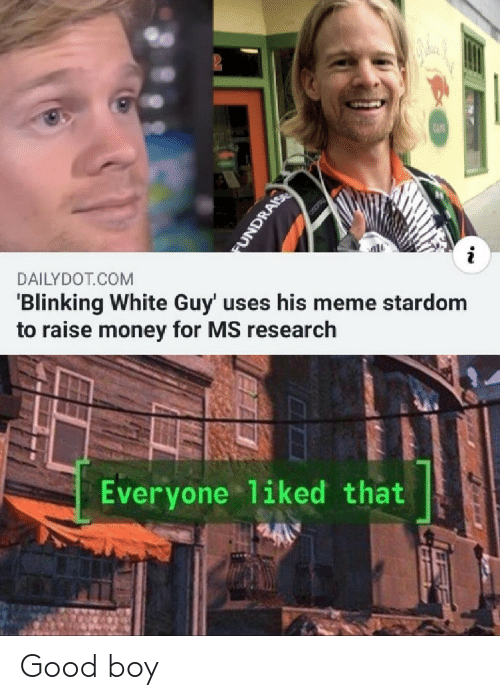white guy: CAF  i  DAILYDOT COM  'Blinking White Guy' uses his meme stardom  to raise money for MS research  Everyone 1iked that  FUNDRAIS Good boy