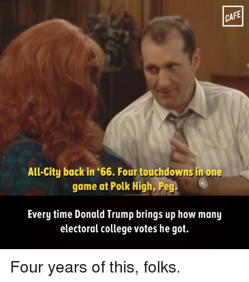 College, Donald Trump, and Memes: CAFE  All-City back in '66. Four touchdowns in one  game at Polk High, Peg  Every time Donald Trump brings up how many  electoral college votes he got. Four years of this, folks.
