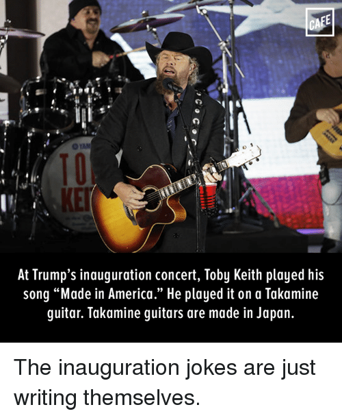 """toby keith: CAFE  At Trump's inauguration concert, Toby Keith played his  song """"Made in America."""" He played it on a Takamine  guitar. Takamine guitars are made in Japan. The inauguration jokes are just writing themselves."""