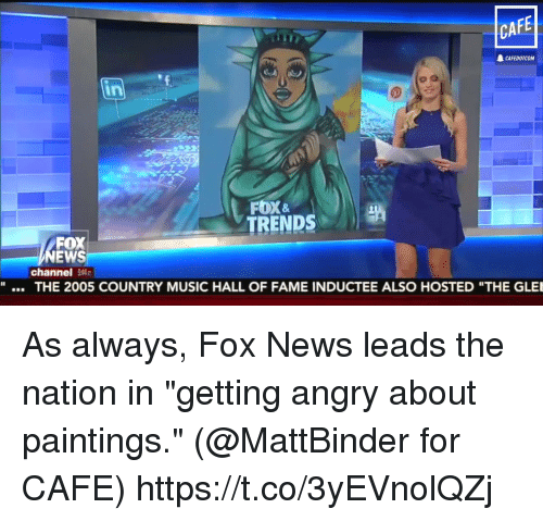 """Memes, Music, and News: CAFE  CAFEDOTCOM  FOX &  TRENDS  FOX  EWS  channel 54  """"  THE 2005 COUNTRY MUSIC HALL OF FAME INDUCTEE ALSO HOSTED """"THE GLE As always, Fox News leads the nation in """"getting angry about paintings."""" (@MattBinder for CAFE) https://t.co/3yEVnolQZj"""