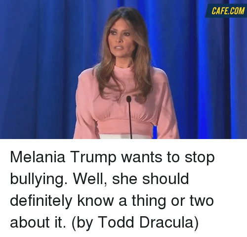 Definitally: CAFE COM Melania Trump wants to stop bullying. Well, she should definitely know a thing or two about it. (by Todd Dracula)