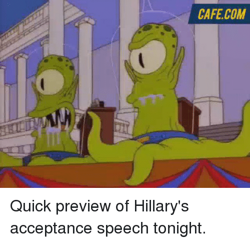 acceptance speech: CAFE COM Quick preview of Hillary's acceptance speech tonight.