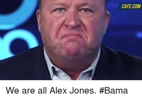 Memes, Alex Jones, and 🤖: CAFE COM We are all Alex Jones.   #Bama