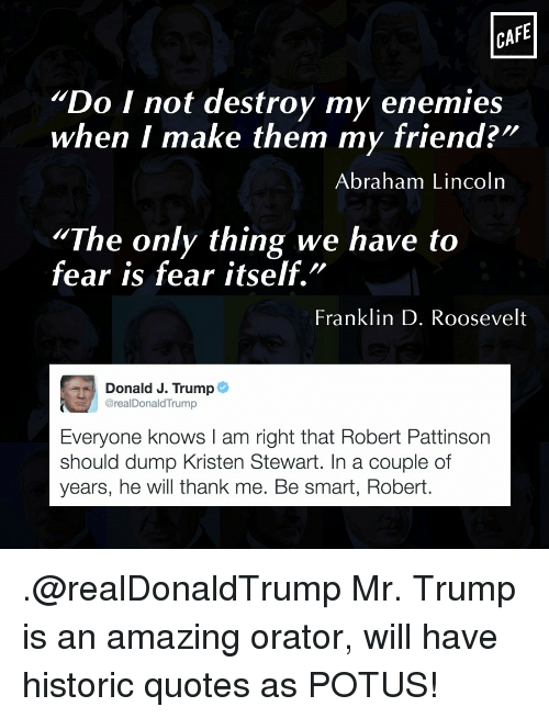 "Abraham Lincoln, Memes, and Abraham: CAFE  Do I not destroy my enemies  when I make them my friend?""  Abraham Lincoln  ""The only thing we have to  fear is fear itself.  Franklin D. Roosevelt  Donald J. Trump  @real DonaldTrump  Everyone knows l am right that Robert Pattinson  should dump Kristen Stewart. In a couple of  years, he will thank me. Be smart, Robert. .@realDonaldTrump Mr. Trump is an amazing orator, will have historic quotes as POTUS!"
