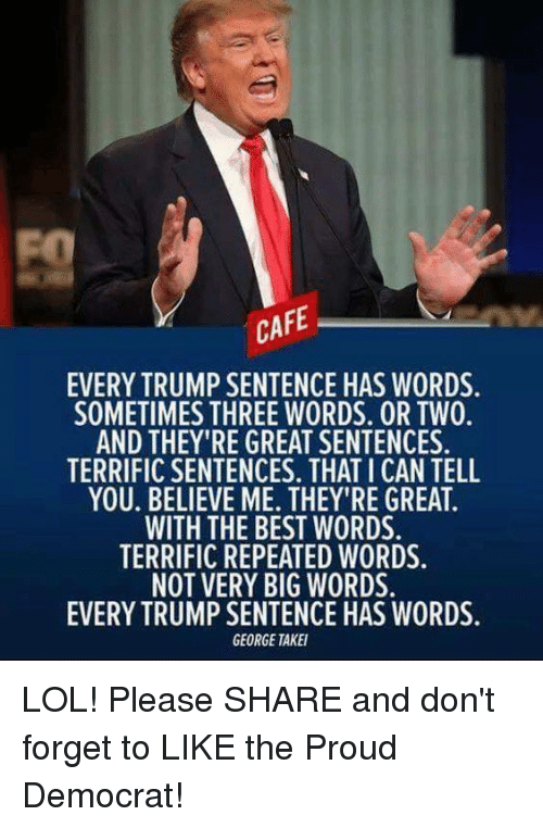 Lol, Best, and Trump: CAFE  EVERY TRUMP SENTENCE HAS WORDS  SOMETIMES THREE WORDS. OR TWO.  AND THEY'RE GREATSENTENCES  TERRIFIC SENTENCES. THATICAN TELL  YOU. BELIEVE ME. THEY'RE GREAT.  WITH THE BEST WORDS.  TERRIFIC REPEATED WORDS.  NOT VERY BIG WORDS  EVERY TRUMP SENTENCE HAS WORDS.  GEORGE TAKEI LOL!  Please SHARE and don't forget to LIKE the Proud Democrat!