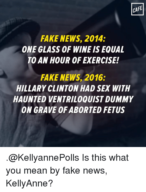 Fake, Hillary Clinton, and Memes: CAFE  FAKE NEWS, 2014:  ONE GLASS OF WINE IS EQUAL  TO AN HOUR OF EXERCISE!  FAKE NEWS, 2016:  HILLARY CLINTON HADSEX WITH  HAUNTED VENTRILOQUIST DUMMY  ON GRAVE OF ABORTED FETUS .@KellyannePolls Is this what you mean by fake news, KellyAnne?