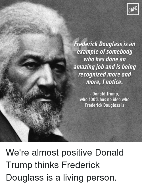Frederick Douglass: CAFE  Frederick Douglass is an  example of somebody  who has done an  amazing job and is being  recognized more and  more, I notice.  Donald Trump,  who 100% has no idea who  Frederick Douglass is We're almost positive Donald Trump thinks Frederick Douglass is a living person.
