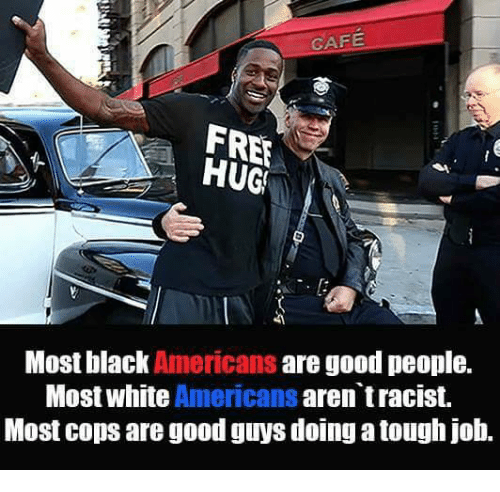 free hug: CAFE  FREE  HUGS  Most black  Americans  are good people.  Most white Americans  aren tracist.  Most cops are good guys doing a tough job.