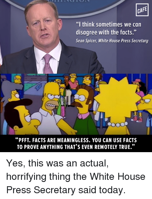 "Memes, 🤖, and The White House: CAFE  ""I think sometimes we can  disagree with the facts.""  Sean Spicer, White House Press Secretary  ""PFFT. FACTS ARE MEANINGLESS. YOU CAN USE FACTS Yes, this was an actual, horrifying thing the White House Press Secretary said today."