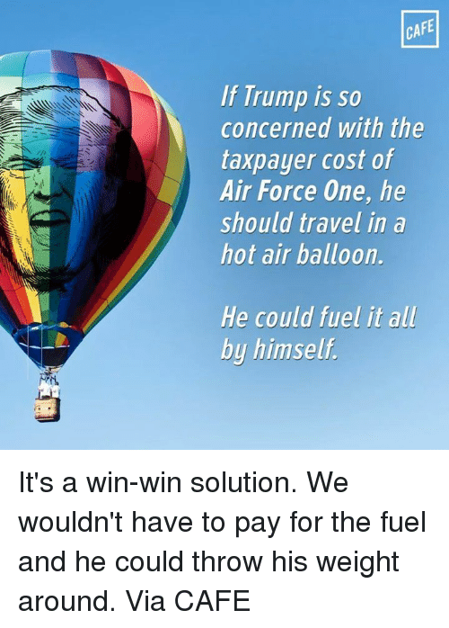 hot air balloons: CAFE  If Trump is so  concerned with the  taxpayer cost of  Air Force One, he  should travel in a  hot air balloon.  He could fuel it all  by himself. It's a win-win solution. We wouldn't have to pay for the fuel and he could throw his weight around.   Via CAFE