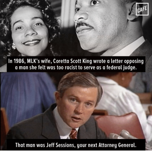 Coretta Scott King, Memes, and 🤖: CAFE  In 1986, MLK's wife, Coretta Scott King wrote a letter opposing  a man she felt was too racist to serve as a federal judge.  That man was Jeff Sessions, your next Attorney General.