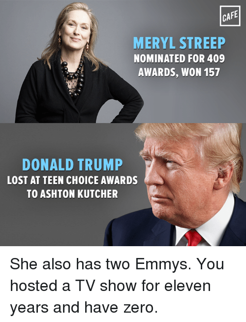 Emmie: CAFE  MERYL STREEP  NOMINATED FOR 409  AWARDS, WON 157  DONALD TRUMP  LOST AT TEEN CH0ICE AWARDS  TO ASHTON KUTCHER She also has two Emmys. You hosted a TV show for eleven years and have zero.