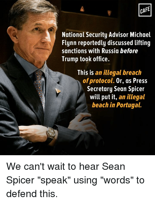 """Memes, 🤖, and Word To: CAFE  National Security Advisor Michael  Flynn reportedly discussed lifting  sanctions with Russia before  Trump took office.  This is  an illegal breach  of protocol. Or, as Press  Secretary Sean Spicer  will put it, an illegal  beach in Portugal. We can't wait to hear Sean Spicer """"speak"""" using """"words"""" to defend this."""