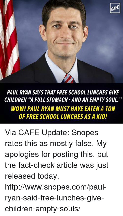 "snopes.com: CAFE  PAUL RYAN SAYS THAT FREE SCHOOL LUNCHES GIVE  CHILDREN ""A FULL STOMACH AND AN EMPTY SOUL.  WOW! PAUL RYAN MUST HAVE EATENA TON  OF FREE SCHOOL LUNCHES ASA KID! Via CAFE  Update: Snopes rates this as mostly false. My apologies for posting this, but the fact-check article was just released today.  http://www.snopes.com/paul-ryan-said-free-lunches-give-children-empty-souls/"