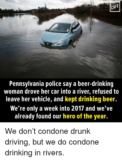 Beer, Memes, and Pennsylvania: CAFE  Pennsylvania police say a beer-drinking  woman drove her car into a river, refused to  leave her vehicle, and kept drinking beer.  We're only a week into 2017 and we've  already found our hero of the year. We don't condone drunk driving, but we do condone drinking in rivers.