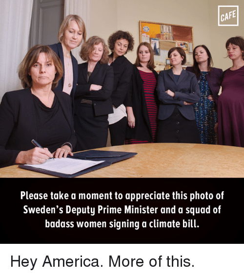 America, Memes, and Squad: CAFE  Please take a moment to appreciate this photo of  Sweden's Deputy Prime Minister and a squad of  badass women signing a climate bill. Hey America. More of this.