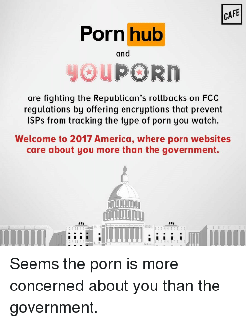 America, Politics, and Porn Hub: CAFE  Porn hub  and  PORn  are fighting the Republican's rollbacks on FCC  regulations by offering encryptions that prevent  ISPs from tracking the type of porn you watch.  Welcome to 2017 America, where porn websites  care about you more than the government. Seems the porn is more concerned about you than the government.