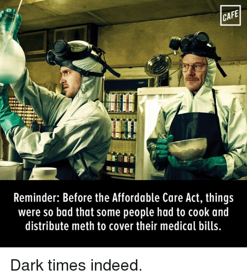 affordable care act: CAFE  Reminder: Before the Affordable Care Act, things  were so bad that some people had to cook and  distribute meth to cover their medical bills. Dark times indeed.