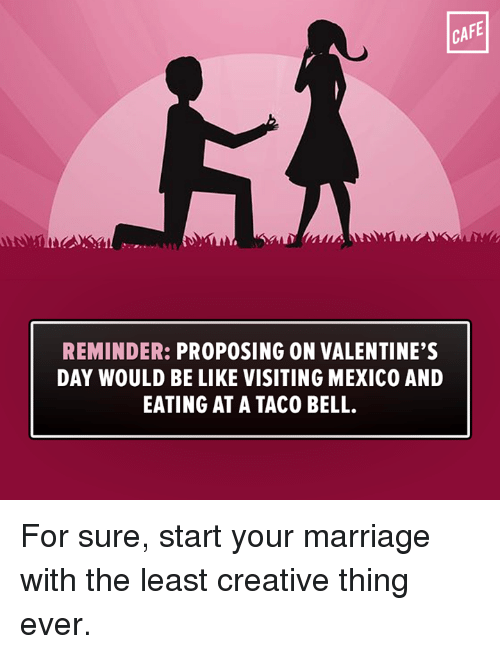 Memes, Taco Bell, and 🤖: CAFE  REMINDER:  PROPOSING ON VALENTINE'S  DAY WOULD BE LIKE VISITING MEXICO AND  EATING AT A TACO BELL. For sure, start your marriage with the least creative thing ever.