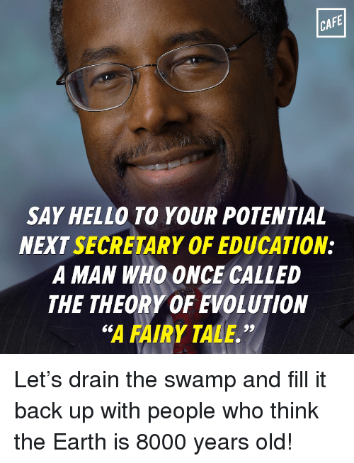 """Hello, Memes, and Earth: CAFE  SAY HELLO TO YOUR POTENTIAL  NEXT SECRETARY OF EDUCATION:  A MAN WHO ONCE CALLED  THE THEORY OF EVOLUTION  """"A FAIRY TALE."""" Let's drain the swamp and fill it back up with people who think the Earth is 8000 years old!"""