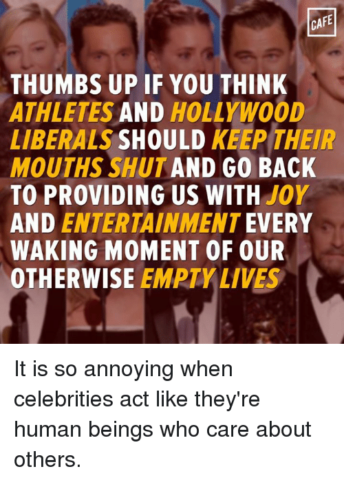Memes, Joyful, and Annoyed: CAFE  THUMBS UP IF YOU THINK  ATHLETES  AND  HOLLYWOOD  LIBERALS  SHOULD  KEEP THEIR  MOUTHS SHUT AND GO BACK  TO PROVIDING US WITH  JOY  AND ENTERTAINMENT  EVERY  WAKING MOMENT OF OUR  OTHERWISE  EMPTY LIVES It is so annoying when celebrities act like they're human beings who care about others.