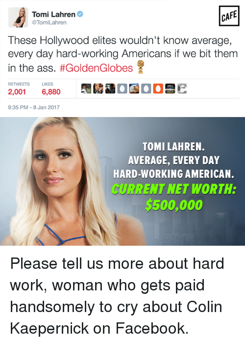 Colin Kaepernick, Golden Globes, and Memes: CAFE  Tomi Lahren  @Tomi Lahren  These Hollywood elites wouldn't know average,  every day hard-working Americans if we bit them  in the ass  #Golden Globes  RETWEETS LIKES  2,001 6,880  9:35 PM 8 Jan 2017  TOMI LAHREN.  AVERAGE, EVERY DAY  HARD-WORKING AMERICAN.  CURRENT NET WORTH:  $500,000 Please tell us more about hard work, woman who gets paid handsomely to cry about Colin Kaepernick on Facebook.