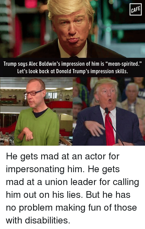 "Impersonable: CAFE  Trump says Alec Baldwin's impression of him is ""mean-spirited.""  Let's look back at Donald Trump's impression skills. He gets mad at an actor for impersonating him. He gets mad at a union leader for calling him out on his lies. But he has no problem making fun of those with disabilities."